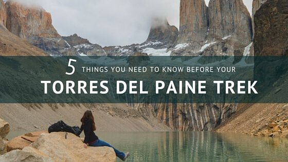 5 things you need to know before your torres del paine trek